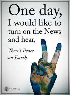 One day, I would like to turn on the News and hear, There's Peace on Earth.  #powerofpositivity #positivewords  #positivethinking #inspirationalquote #motivationalquotes #quotes #peaceonearth #peace