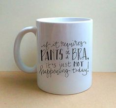 If It Requires Pants Or A Bra It Just Isn't Happening Today - Hand Lettered Coffee Mug - OOAK - Funny Mug - Cute - Humor - Gift For Her