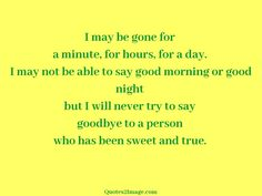 I may be gone for a minute, for hours, for a day. I may not be able to say good morning or good night but I will never try to say goodbye to a person who has been sweet and true.