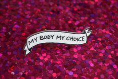 My Body My Choice Pin - £4. 76  https://www.etsy.com/listing/222521092/my-body-my-choice-banner-lapel-pin-for?ga_order=most_relevant&ga_search_type=all&ga_view_type=gallery&ga_search_query=lapel%20pin&ref=sr_gallery_18