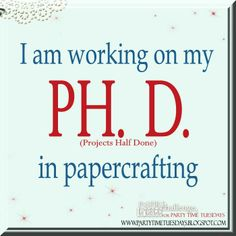 I am working on my PH. D. (projects half done) in papercrafting.    Party Time Tuesdays Challenge Blog with Your Daily Dose of Inspiration.   Blog: http://partytimetuesdays.blogspot.com/ Facebook: https://www.facebook.com/pages/Party-Time-Tuesdays/130149147050159