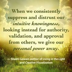 """""""When we consistently suppress and distrust our intuitive knowingness, looking instead for authority, validation, and approval from others, we give our personal power away."""" -Shakti Gawain, author of CREATIVE VISUALIZATION and LIVING IN THE LIGHT. newworldlibrary.com"""