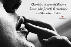Chemistry so powerful that our bodies ache for both the romantic and the animal inside.