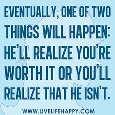"""""""Eventually, one of two things will happen: he'll realize you're worth it or you'll realize that he isn't."""""""