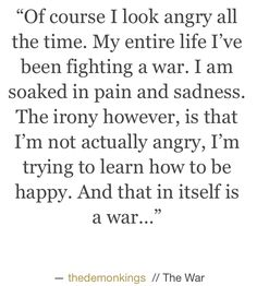 Of course I look angry all of the time. My entire life I've been fighting a war. I am soaked in pain and sadness. The irony however, is that I'm not actually angry, I'm trying to learn how to be happy. Poetry Quotes, True Quotes, Favorite Quotes, Best Quotes, Jolie Phrase, Was Ist Pinterest, Pretty Words, Word Porn, Wise Words