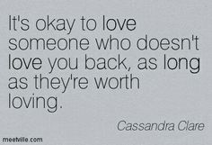 It's okay to love someone who doesn't love you back, as long as they are worth loving.