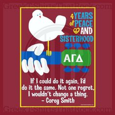 4 Years of Peace and Sisterhood. Alpha Gamma Delta. If I could do it again, I'd do it the same. Not one regret I wouldn't change a thing. -Corey Smith Recruitment Rush and Bid Day Shirts! Order Yours Today! GTTR 800-644-3066