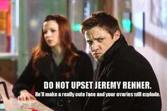 Do Not Upset Jeremy Renner.  He'll Make A Really Cute Face & Your Ovaries Will Explode.  Bahaha ... Love This!