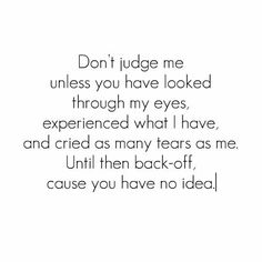 Go ahead and judge me it won't change anything about me or my life. You can never understand what I have lived through in my life nor does it matter if you do, as long as you understand I don't care about your approval. Live through being abused as a child of 4 years of age, the way I was, then get back to me!