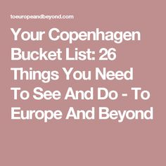 Your Copenhagen Bucket List: 26 Things You Need To See And Do - To Europe And Beyond