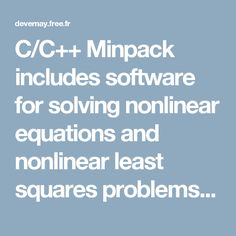 C/C++ Minpack includes software for solving nonlinear equations and nonlinear least squares problems. Five algorithmic paths each include a core subroutine and an easy-to-use driver. The algorithms proceed either from an analytic specification of the Jacobian matrix or directly from the problem functions. The paths include facilities for systems of equations with a banded Jacobian matrix, for least squares problems with a large amount of data, and for checking the consistency of the Jacobian…