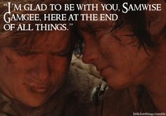 """I'm glad to be with you, Samwise Gamgee, here at the end of all things."""
