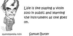 http://www.quotespedia.info/quotes-about-life-life-is-like-playing-violin-solo-in-public-and-learning-the-instrument-as-one-goes-on-a-6009.html