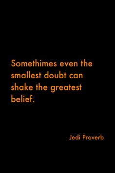 Sometimes even the smallest doubt can shake the greatest belief - Jedi proverb