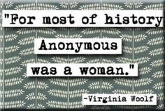 For most of history, anonymous was a woman - Virginia Woolf