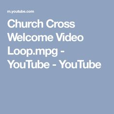 Church Cross Welcome Video Loop.mpg - YouTube - YouTube