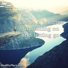 Positive Quote: Life is a balance of holding on and letting go. www.HealthyPlace.com