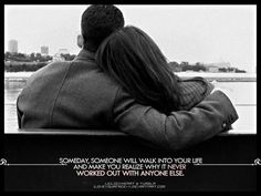 """Someday, someone will walk into your life and make you realize why it never worked out with anyone else."""