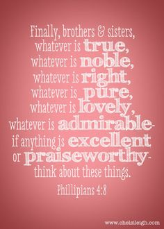 "This is a wonderful verse to remember. ""Finally brothers, whatever is true, whater is noble, whatever is right whatever is pure,whatever is lovely, whatever is admirable- if anything is excellent or praiseworthy- think about these things."" Phil. 4:8"