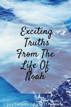 Exciting Truths from the Life of Noah-Hallelujah! They are for all of us too!