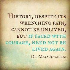 """History, despite its wrenching pain, cannot be unlived, but if faced with courage, need not be lived again."" Maya Angelou   [More like her at https://www.pinterest.com/yrauntruth/grow-up-age-croning/ ]"