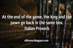 At the end of the game ~ Italian Proverb