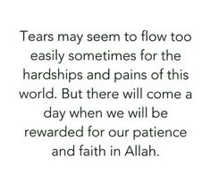 """""""Tears may seem to flow too easily sometimes for the hardships and pains of this world. But there will come a day when we will be rewarded for our patience and faith in Allah."""""""
