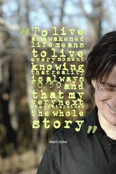 """""""To live an awakened life means to live every moment knowing that reality is always 50/50 and that my very next step determines the whole story""""  - Marc Gafni"""