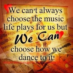 We can't always choose the music life plays for us but we can choose how we dance to it.