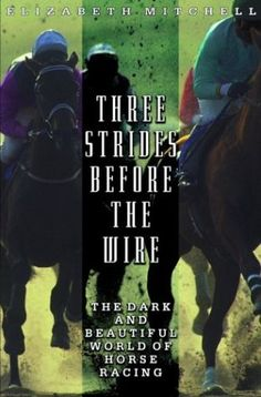 Three Strides Before the Wire: The Dark and Beautiful World of Horse Racing by Elizabeth Mitchell,http://www.amazon.com/dp/0786886226/ref=cm_sw_r_pi_dp_D9iotb1FB6XMKE6W