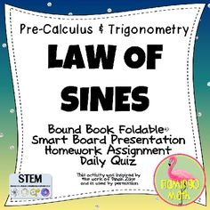Students are introduced to The Law of Sines, Solving AAS, ASA and SSA (The Ambiguous Case), plus applications.  The file includes everything you need to teach a rigorous lesson:   * Two Options for an 8-page Bound-Book Dinah Zike Foldable*, used with permission * Smart Notebook 11 Lesson Presentation * Homework assignment  * Two forms of a Daily Quiz to help your students succeed * Answer keys and directions
