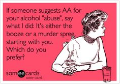 If someone suggests AA for your alcohol 'abuse', say what I did: It's either the booze or a murder spree, starting with you. Which do you prefer?