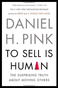 To Sell Is Human: The Surprising Truth About Moving Others/Daniel H. Pink