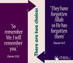 """There are two choices: 1. """"So remember Me; I will remember you."""" - (Quran 2:152) 2. """" They have forgotten Allah , so He has forgotten them"""" - (Quran 9:67)"""