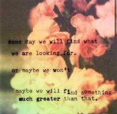 Some day we will find what we are looking for. Or maybe we won't. Maybe we will find something much greater than that.