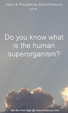 "March 7th 2015 Idea, ""Do you know what is the human superorganism?"" https://www.youtube.com/watch?v=6Lyajrlejkw"