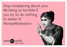 Stop complaining about your life being so horrible if you try to do nothing to better it!