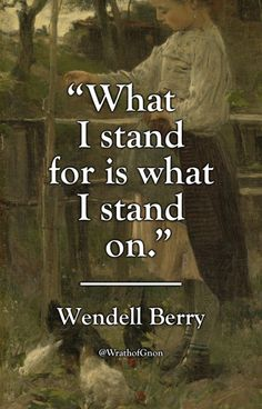 """""""What I stand for is what I stand on.""""   — Wendell Berry, A Part (1980)"""