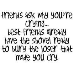 friends ask why you're crying . . . best friends already have the shovel ready to bury the loser that made you cry.
