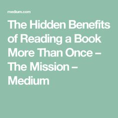 The Hidden Benefits of Reading a Book More Than Once – The Mission – Medium