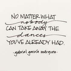 No matter what, nobody can take away the dances you've already had. - Gabriel Garcia Marquez  www.kdelap.com