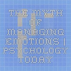 The Myth of Managing Emotions   Psychology Today
