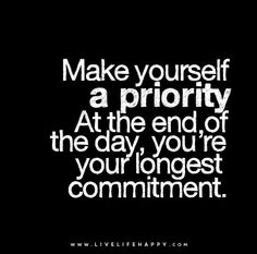 Make yourself a priority. At the end of the day, you're your longest commitment.