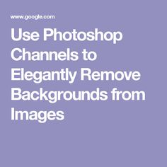 Use Photoshop Channels to Elegantly Remove Backgrounds from Images