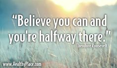 """""""Believe you can and you're halfway there.""""  www.HealthyPlace.com  #quote"""