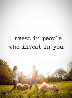 Quotes Invest in people who invest in you.