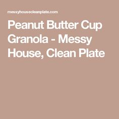Peanut Butter Cup Granola - Messy House, Clean Plate