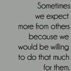 this is EXACTLY WHY I am always sooo disappointed and hurt when the actions aren't returned... never expect more that what a person has only ever shown to give; because the one thing we can count on from anyone in life is that they will always disappoint you.