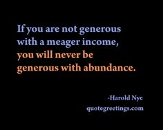 If you are not generous  with a meager income,  you will never be  generous with abundance. -Harold Nye