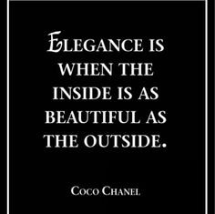 Elegance is when the inside is a beautiful as the outside.
